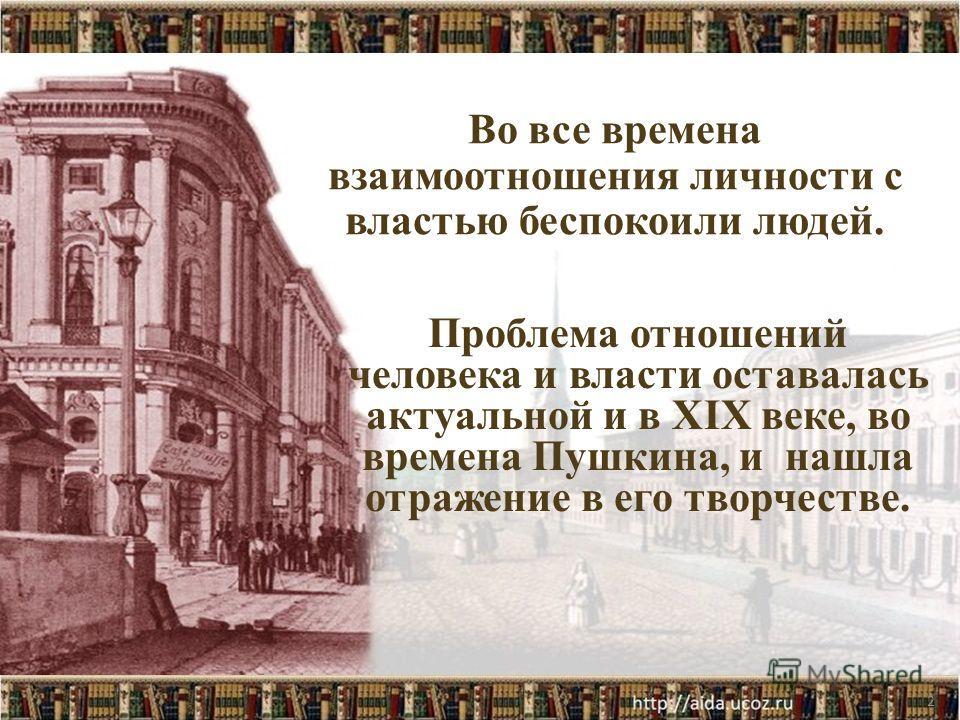 2 Во все времена взаимоотношения личности с властью беспокоили людей. Проблема отношений человека и власти оставалась актуальной и в XIX веке, во времена Пушкина, и нашла отражение в его творчестве.