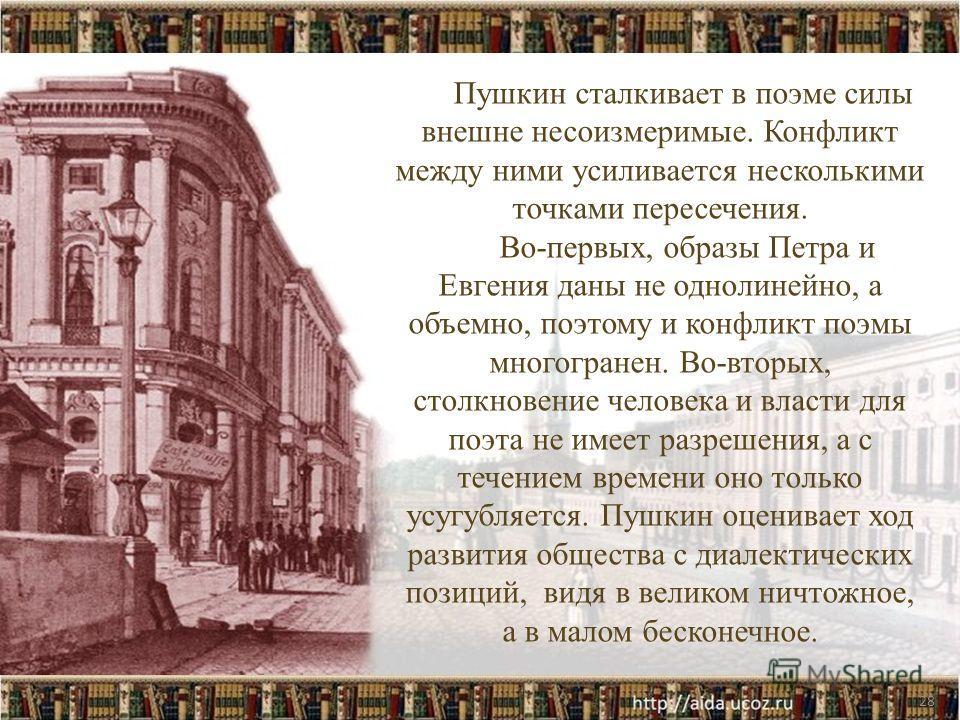 28 Пушкин сталкивает в поэме силы внешне несоизмеримые. Конфликт между ними усиливается несколькими точками пересечения. Во-первых, образы Петра и Евгения даны не однолинейно, а объемно, поэтому и конфликт поэмы многогранен. Во-вторых, столкновение ч