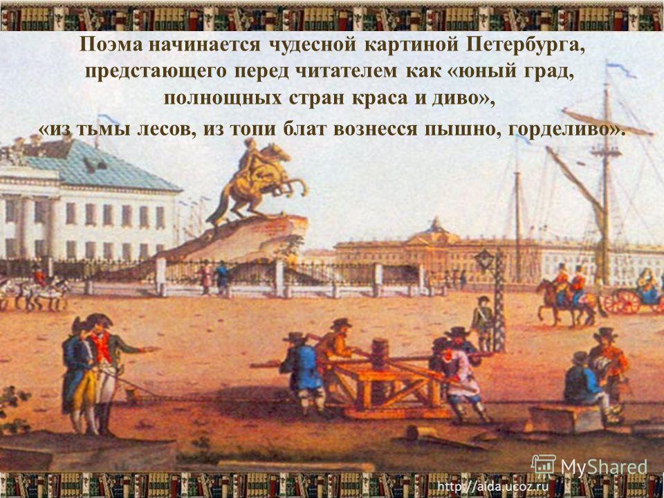3 Поэма начинается чудесной картиной Петербурга, предстающего перед читателем как «юный град, полнощных стран краса и диво», «из тьмы лесов, из топи блат вознесся пышно, горделиво».