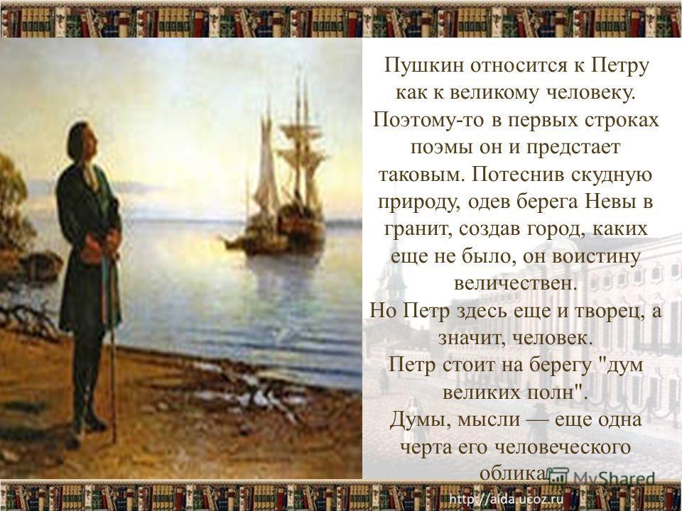 6 Пушкин относится к Петру как к великому человеку. Поэтому-то в первых строках поэмы он и предстает таковым. Потеснив скудную природу, одев берега Невы в гранит, создав город, каких еще не было, он воистину величествен. Но Петр здесь еще и творец, а