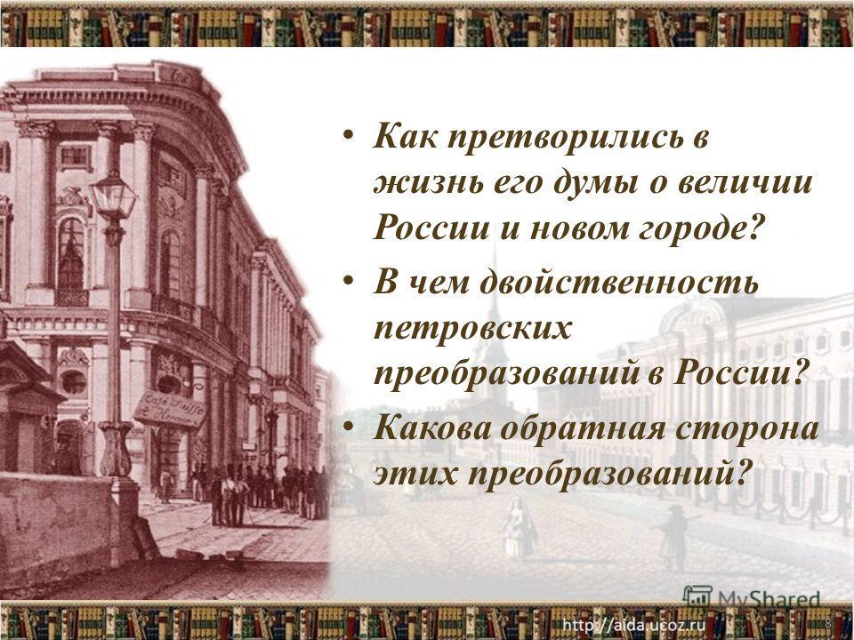 8 Как претворились в жизнь его думы о величии России и новом городе? В чем двойственность петровских преобразований в России? Какова обратная сторона этих преобразований?