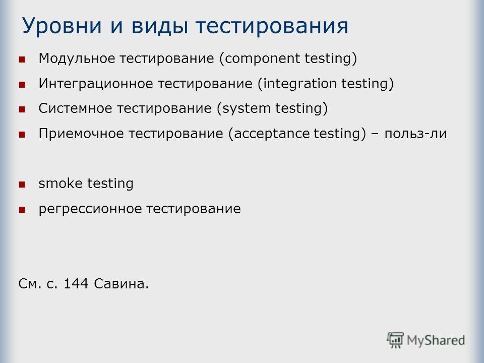 Уровни и виды тестирования Модульное тестирование (component testing) Интеграционное тестирование (integration testing) Системное тестирование (system testing) Приемочное тестирование (acceptance testing) – польз-ли smoke testing регрессионное тестир