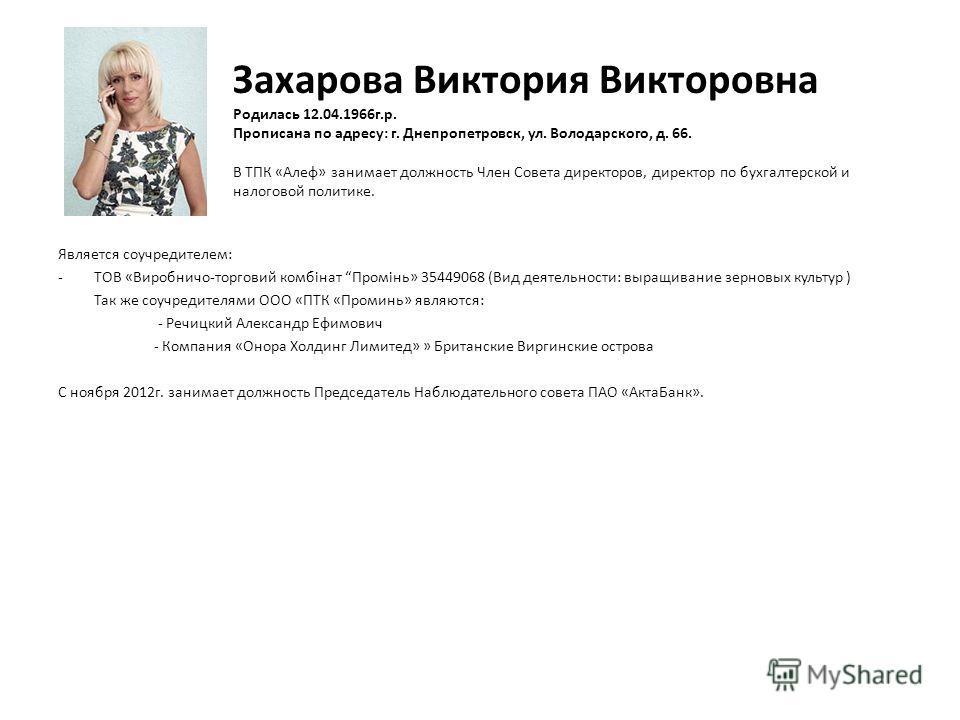 Захарова Виктория Викторовна Родилась 12.04.1966 г.р. Прописана по адресу: г. Днепропетровск, ул. Володарского, д. 66. В ТПК «Алеф» занимает должность Член Совета директоров, директор по бухгалтерской и налоговой политике. Является соучредителем: -ТО