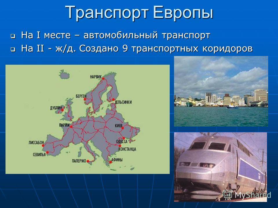 Транспорт Европы На I месте – автомобильный транспорт На I месте – автомобильный транспорт На II - ж/д. Создано 9 транспортных коридоров На II - ж/д. Создано 9 транспортных коридоров
