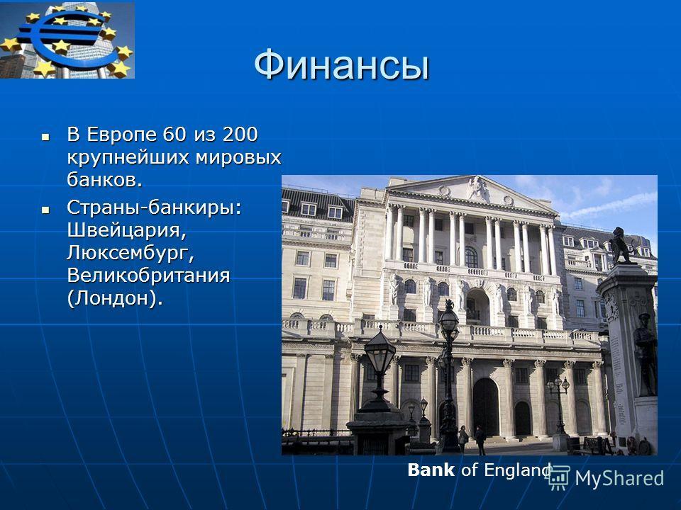 В Европе 60 из 200 крупнейших мировых банков. В Европе 60 из 200 крупнейших мировых банков. Страны-банкиры: Швейцария, Люксембург, Великобритания (Лондон). Страны-банкиры: Швейцария, Люксембург, Великобритания (Лондон). Финансы Bank of England