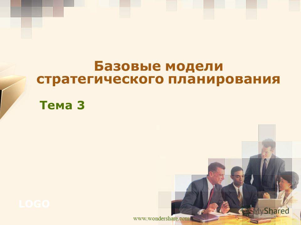 LOGO www.wondershare.com Тема 3 Базовые модели стратегического планирования