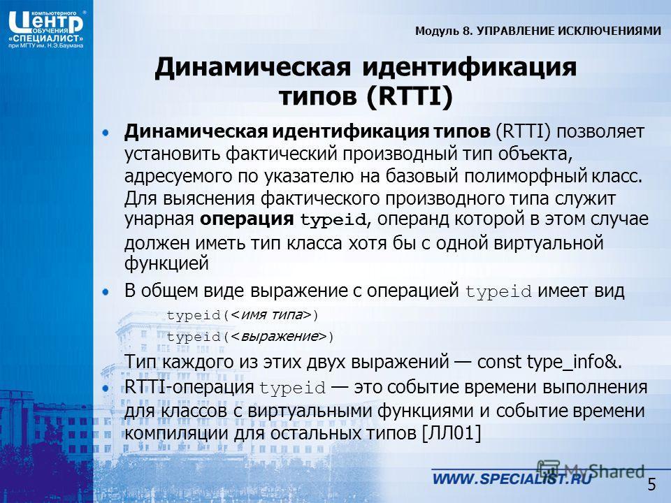 5 Динамическая идентификация типов (RTTI) Динамическая идентификация типов (RTTI) позволяет установить фактический производный тип объекта, адресуемого по указателю на базовый полиморфный класс. Для выяснения фактического производного типа служит уна