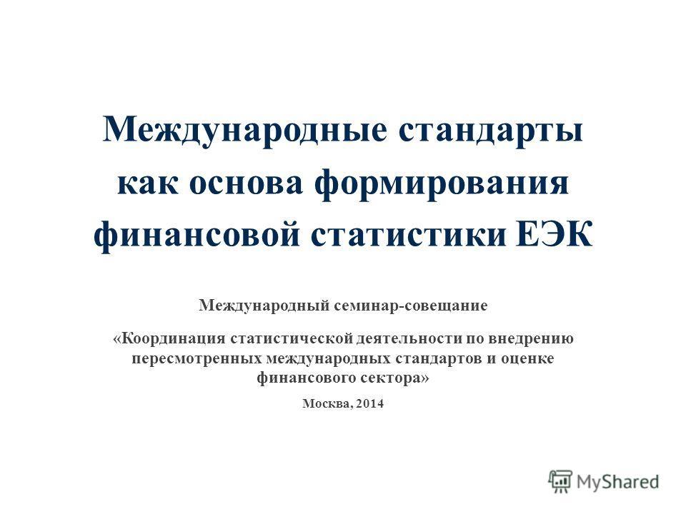 Международные стандарты как основа формирования финансовой статистики ЕЭК Международный семинар-совещание «Координация статистической деятельности по внедрению пересмотренных международных стандартов и оценке финансового сектора» Москва, 2014
