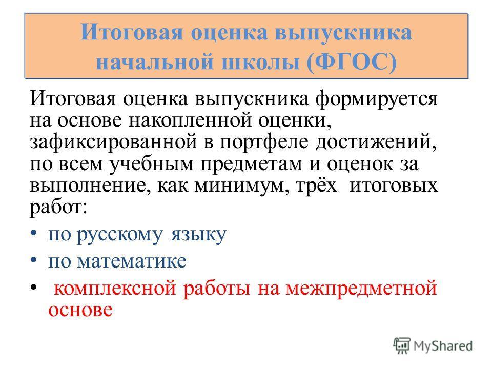 Итоговая оценка выпускника формируется на основе накопленной оценки, зафиксированной в портфеле достижений, по всем учебным предметам и оценок за выполнение, как минимум, трёх итоговых работ: по русскому языку по математике комплексной работы на межп
