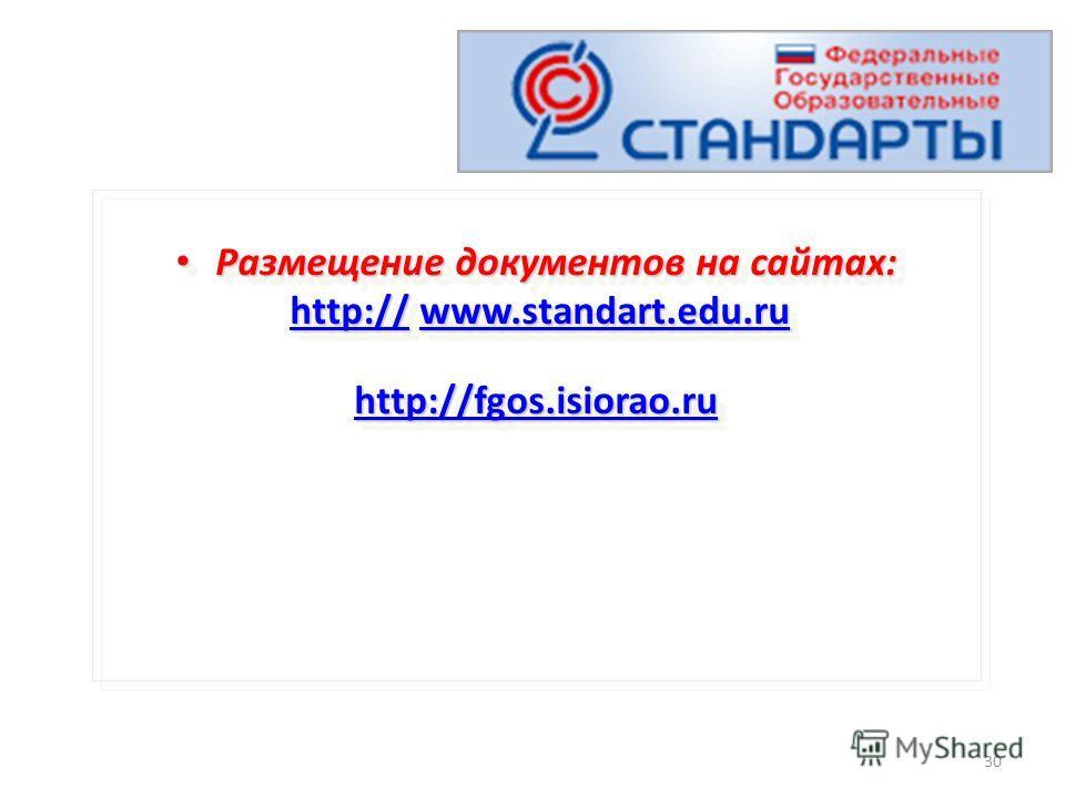 30 Размещение документов на сайтах: Размещение документов на сайтах: http:// www.standart.edu.ru http:// www.standart.edu.ruhttp://www.standart.edu.ruhttp://www.standart.edu.ru http://fgos.isiorao.ru Размещение документов на сайтах: Размещение докуме