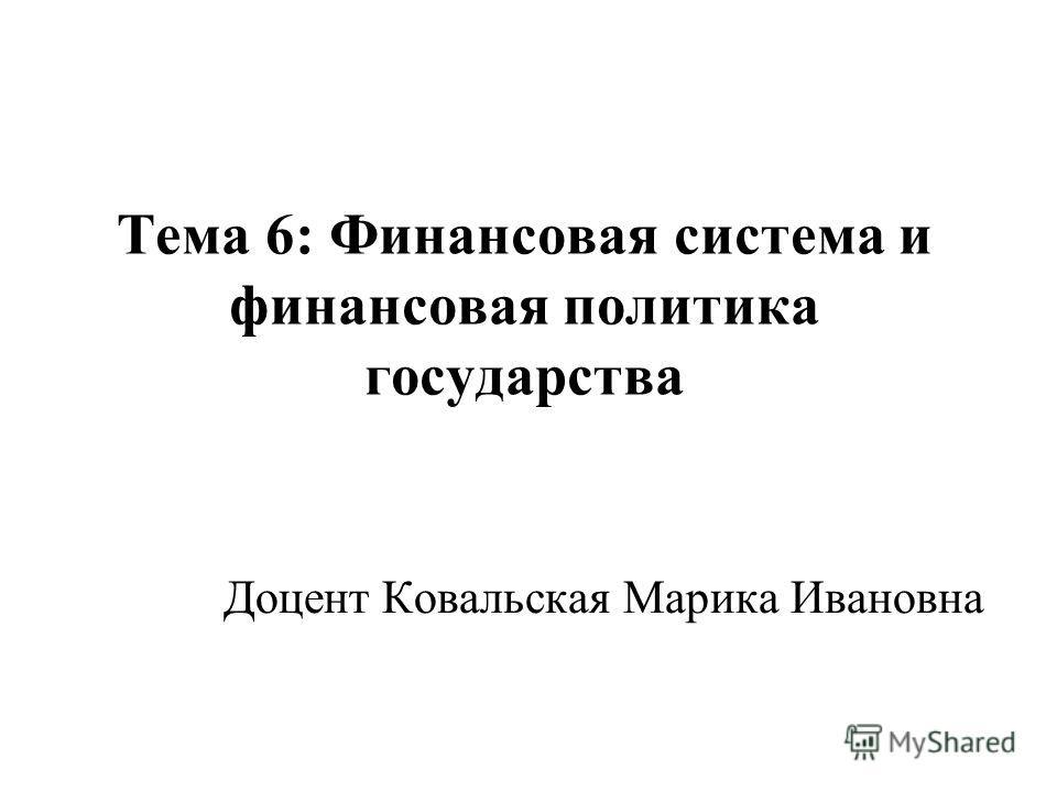 Тема 6: Финансовая система и финансовая политика государства Доцент Ковальская Марика Ивановна
