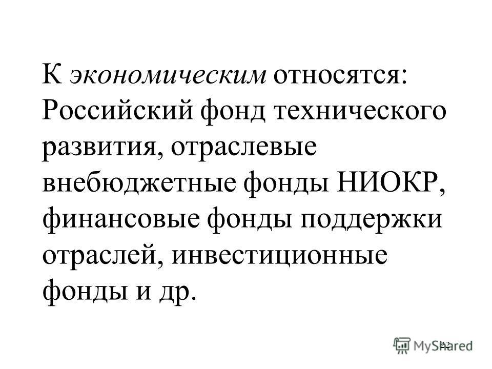 22 К экономическим относятся: Российский фонд технического развития, отраслевые внебюджетные фонды НИОКР, финансовые фонды поддержки отраслей, инвестиционные фонды и др.
