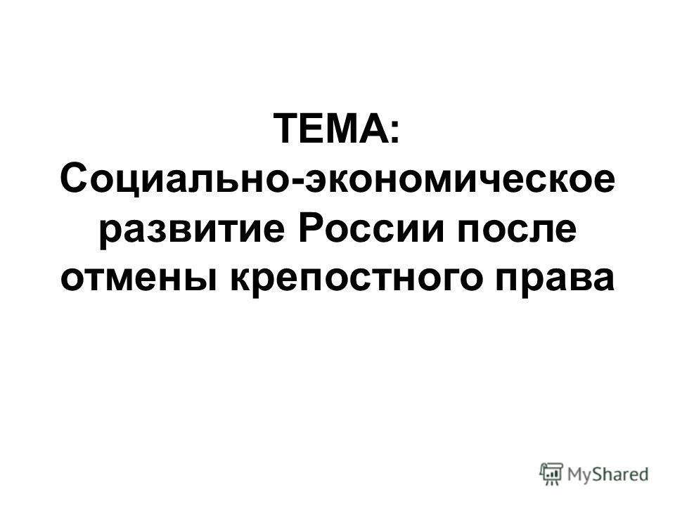 ТЕМА: Социально-экономическое развитие России после отмены крепостного права