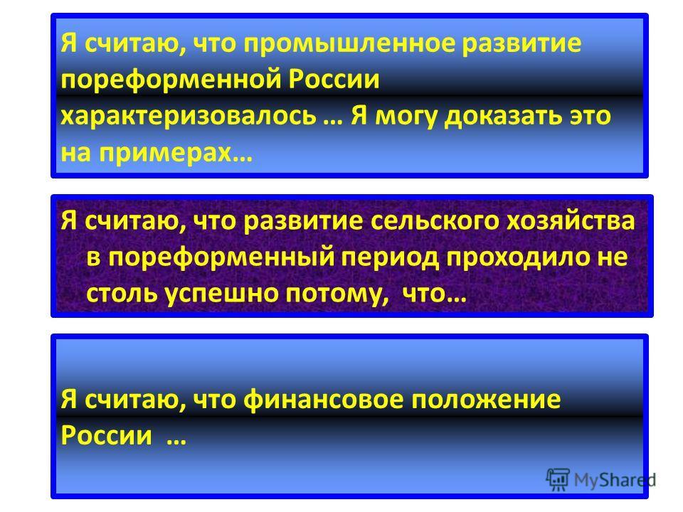 Я считаю, что промышленное развитие пореформенной России характеризовалось … Я могу доказать это на примерах… Я считаю, что развитие сельского хозяйства в пореформенный период проходило не столь успешно потому, что… Я считаю, что финансовое положение