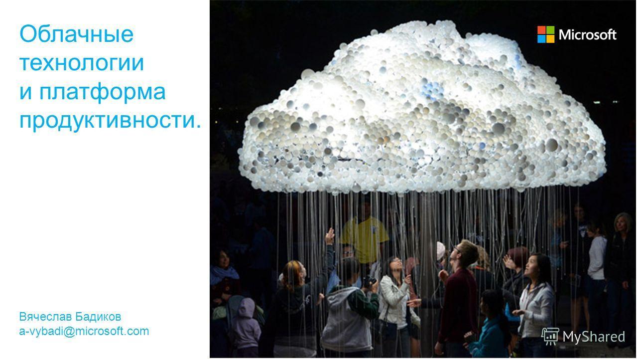 Облачные технологии и платформа продуктивности. Вячеслав Бадиков a-vybadi@microsoft.com