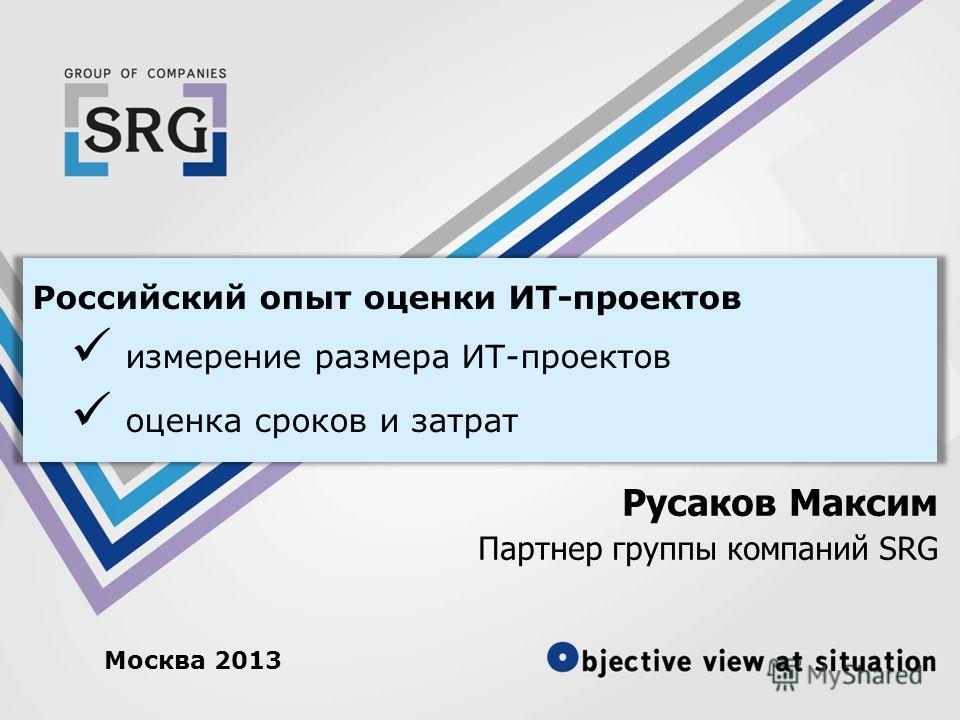 Российский опыт оценки ИТ-проектов измерение размера ИТ-проектов оценка сроков и затрат Русаков Максим Партнер группы компаний SRG Москва 2013