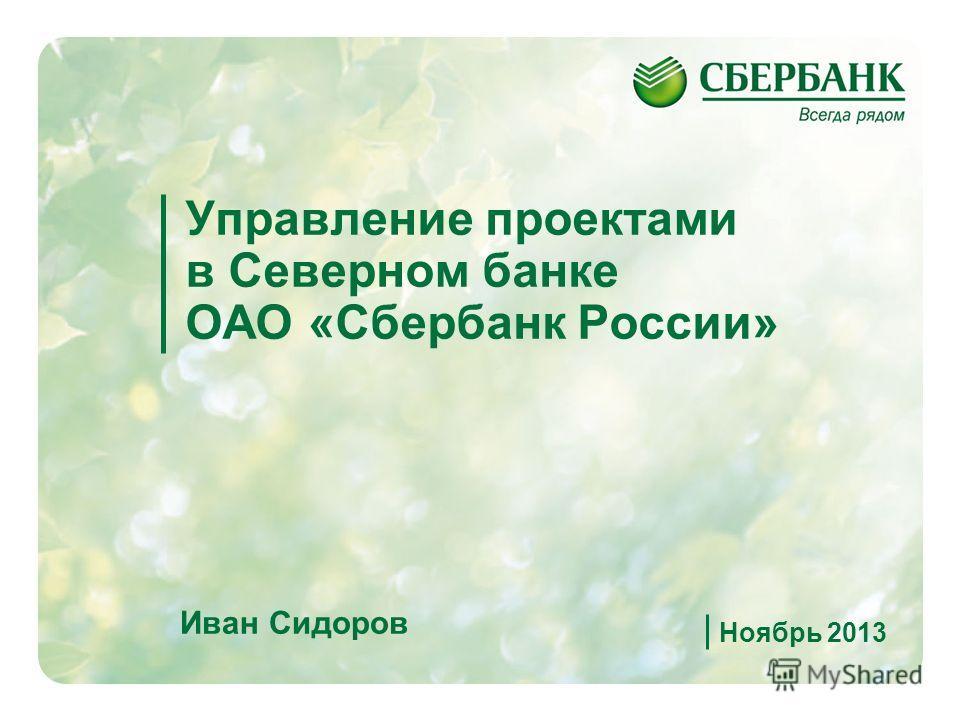1 Управление проектами в Северном банке ОАО «Сбербанк России» Иван Сидоров Ноябрь 2013