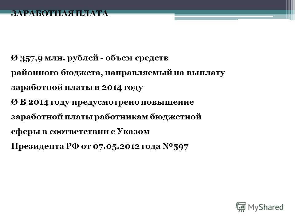 ЗАРАБОТНАЯ ПЛАТА Ø 357,9 млн. рублей - объем средств районного бюджета, направляемый на выплату заработной платы в 2014 году Ø В 2014 году предусмотрено повышение заработной платы работникам бюджетной сферы в соответствии с Указом Президента РФ от 07