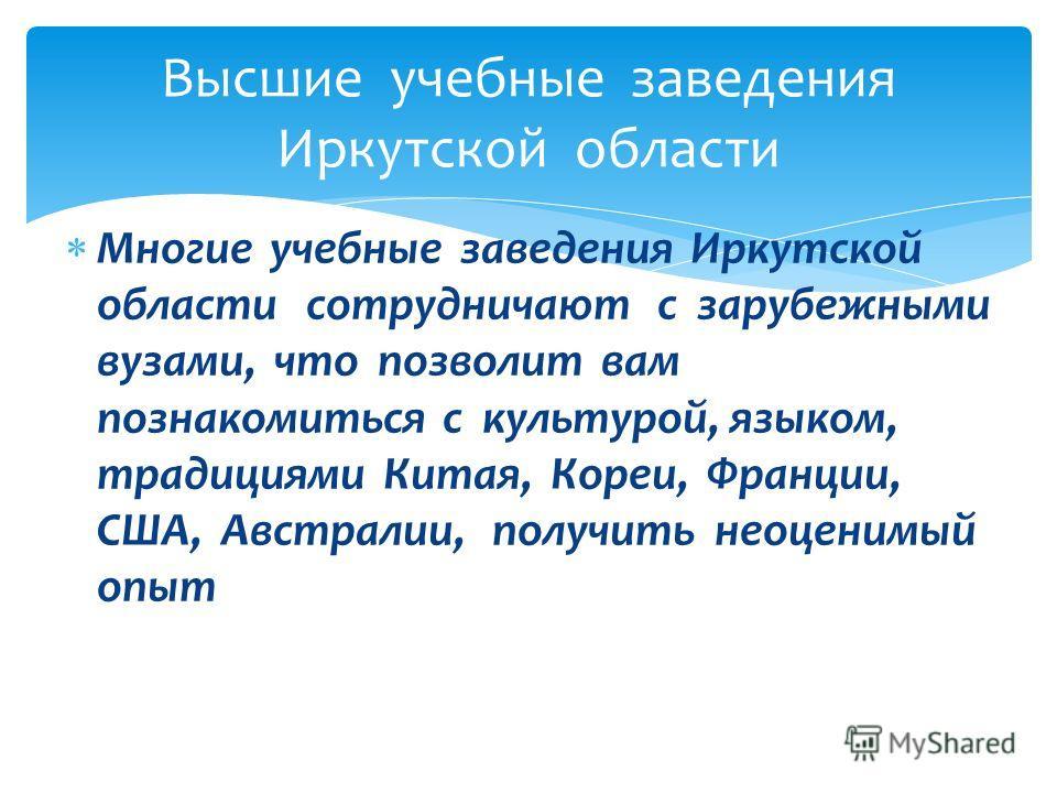 Многие учебные заведения Иркутской области сотрудничают с зарубежными вузами, что позволит вам познакомиться с культурой, языком, традициями Китая, Кореи, Франции, США, Австралии, получить неоценимый опыт Высшие учебные заведения Иркутской области