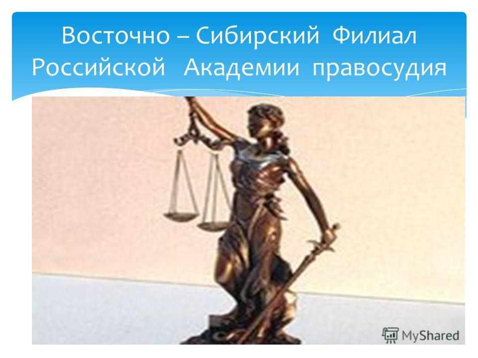 Восточно – Сибирский Филиал Российской Академии правосудия