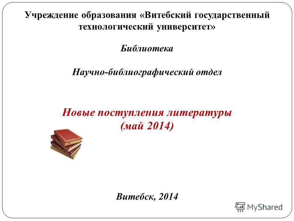 Учреждение образования «Витебский государственный технологический университет» Библиотека Научно-библиографический отдел Новые поступления литературы (май 2014) Витебск, 2014