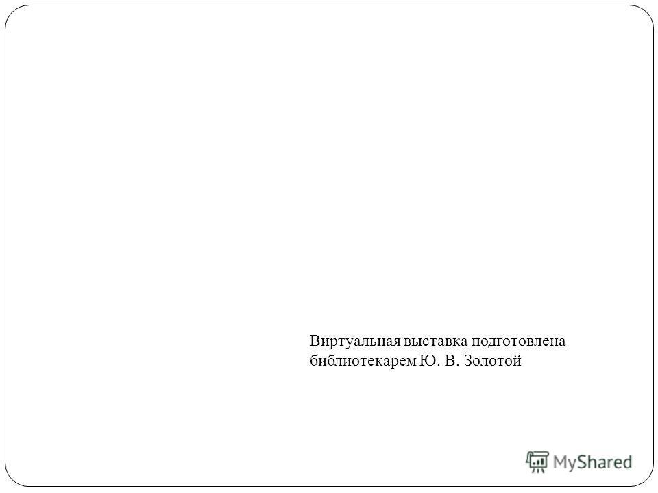 Виртуальная выставка подготовлена библиотекарем Ю. В. Золотой