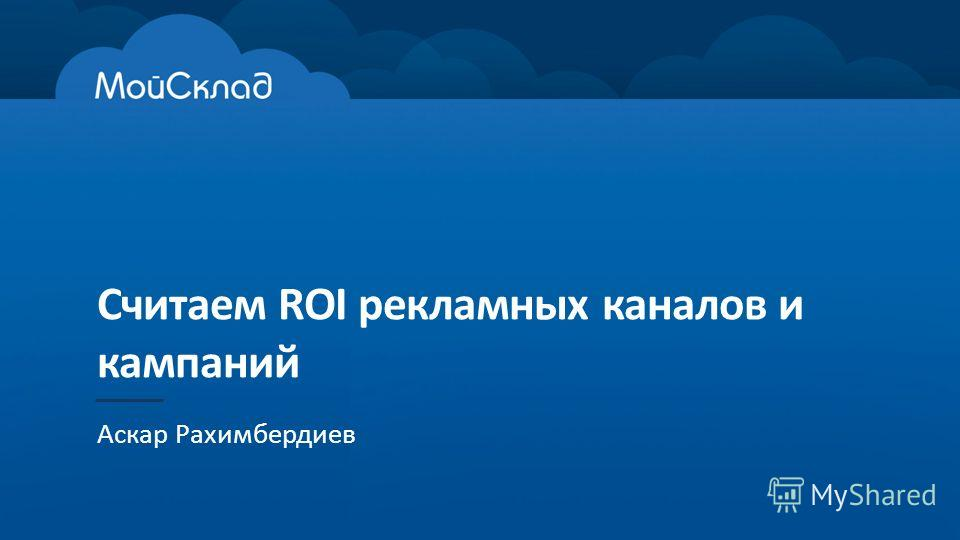 Считаем ROI рекламных каналов и кампаний Аскар Рахимбердиев