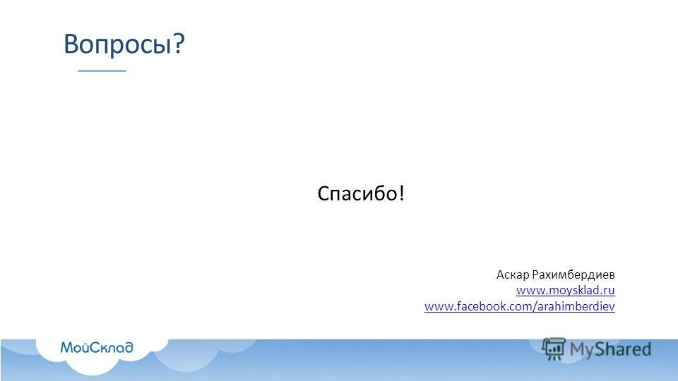 Вопросы? Спасибо! Аскар Рахимбердиев www.moysklad.ru www.facebook.com/arahimberdiev