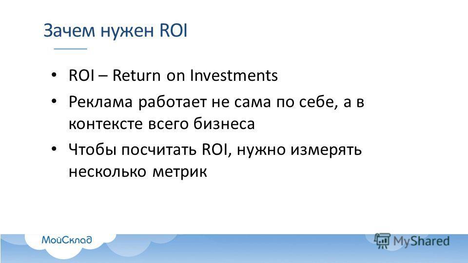Зачем нужен ROI ROI – Return on Investments Реклама работает не сама по себе, а в контексте всего бизнеса Чтобы посчитать ROI, нужно измерять несколько метрик