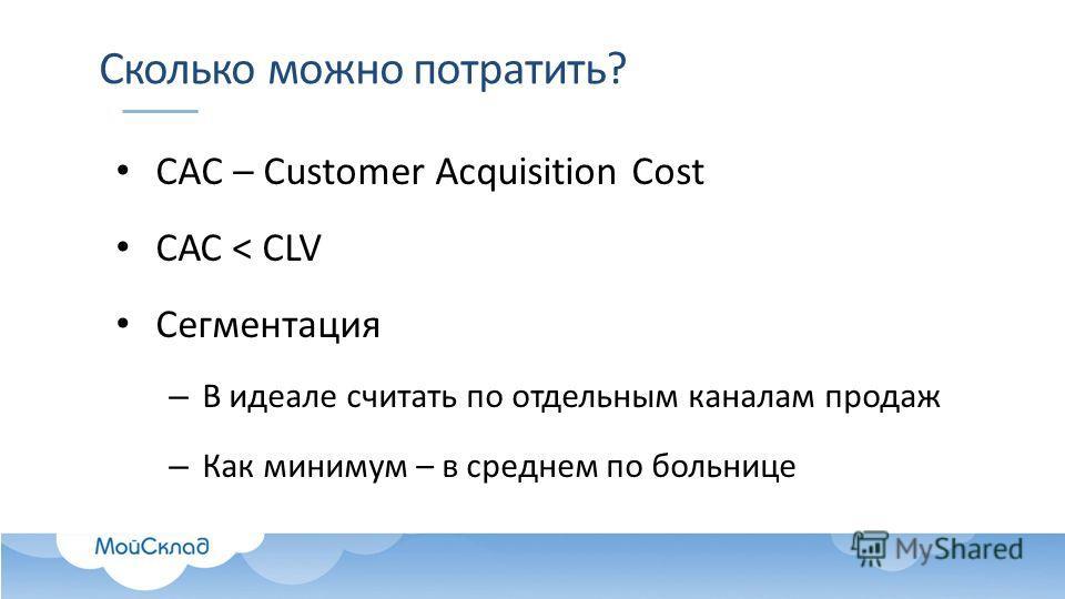 Сколько можно потратить? CAC – Customer Acquisition Cost САС < CLV Сегментация – В идеале считать по отдельным каналам продаж – Как минимум – в среднем по больнице