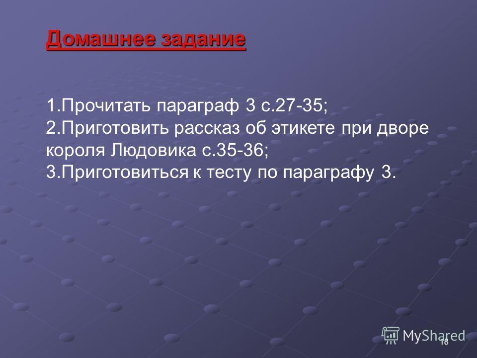 Домашнее задание 1. Прочитать параграф 3 с.27-35; 2. Приготовить рассказ об этикете при дворе короля Людовика с.35-36; 3. Приготовиться к тесту по параграфу 3. 18