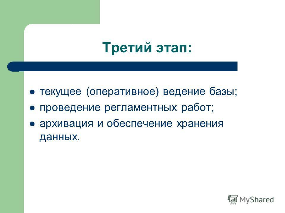 Третий этап: текущее (оперативное) ведение базы; проведение регламентных работ; архивация и обеспечение хранения данных.
