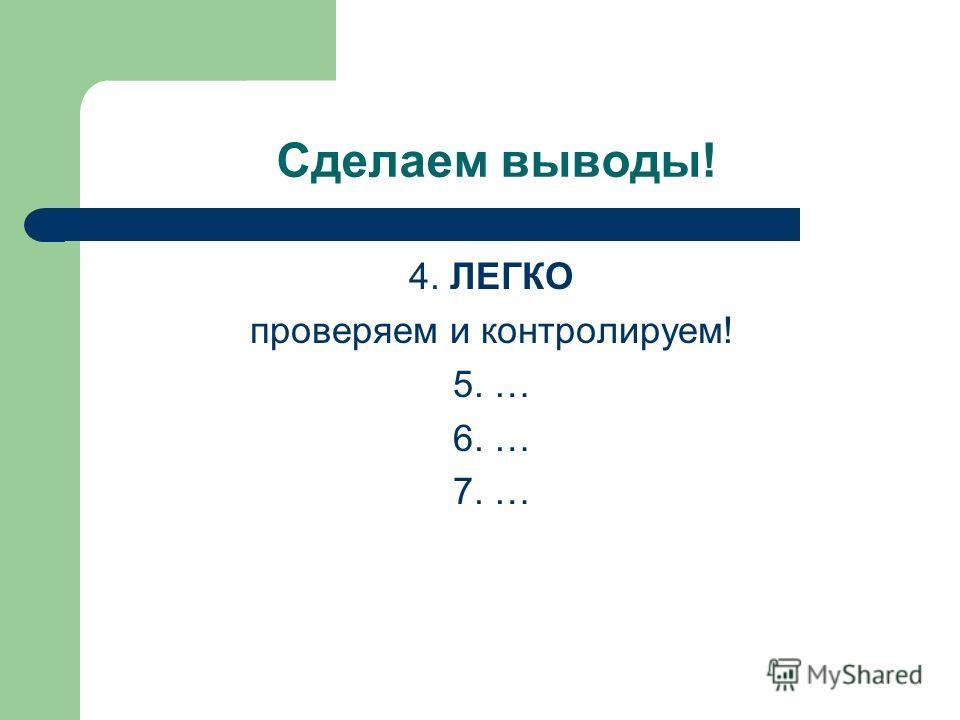Сделаем выводы! 4. ЛЕГКО проверяем и контролируем! 5. … 6. … 7. …
