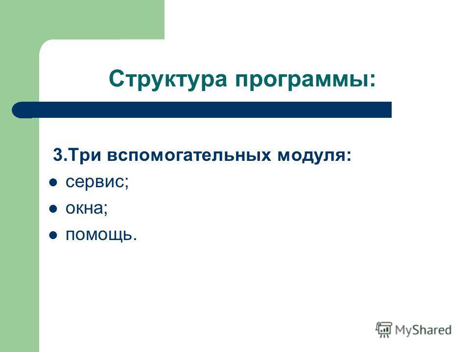 Структура программы: 3. Три вспомогательных модуля: сервис; окна; помощь.