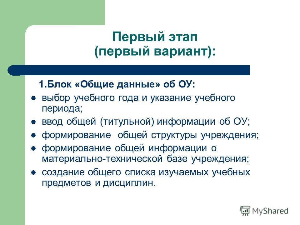 Первый этап (первый вариант): 1. Блок «Общие данные» об ОУ: выбор учебного года и указание учебного периода; ввод общей (титульной) информации об ОУ; формирование общей структуры учреждения; формирование общей информации о материально-технической баз