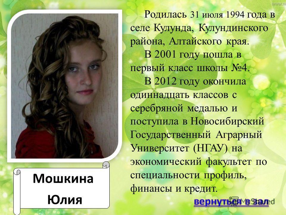 Мошкина Юлия Родилась 31 июля 1994 года в селе Кулунда, Кулундинского района, Алтайского края. В 2001 году пошла в первый класс школы 4. В 2012 году окончила одиннадцать классов с серебряной медалью и поступила в Новосибирский Государственный Аграрны