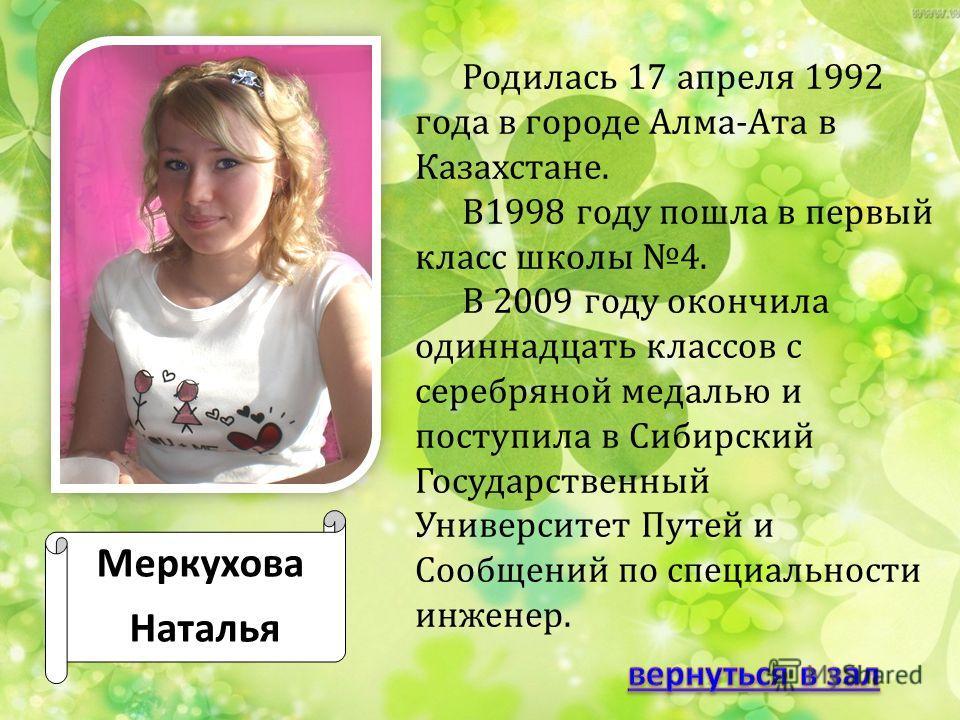 Меркухова Наталья Родилась 17 апреля 1992 года в городе Алма-Ата в Казахстане. В1998 году пошла в первый класс школы 4. В 2009 году окончила одиннадцать классов с серебряной медалью и поступила в Сибирский Государственный Университет Путей и Сообщени
