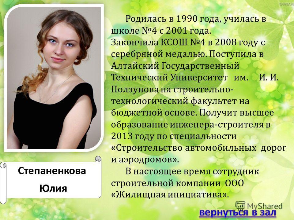Степаненкова Юлия Родилась в 1990 года, училась в школе 4 с 2001 года. Закончила КСОШ 4 в 2008 году с серебряной медалью. Поступила в Алтайский Государственный Технический Университет им. И. И. Ползунова на строительно- технологический факультет на б