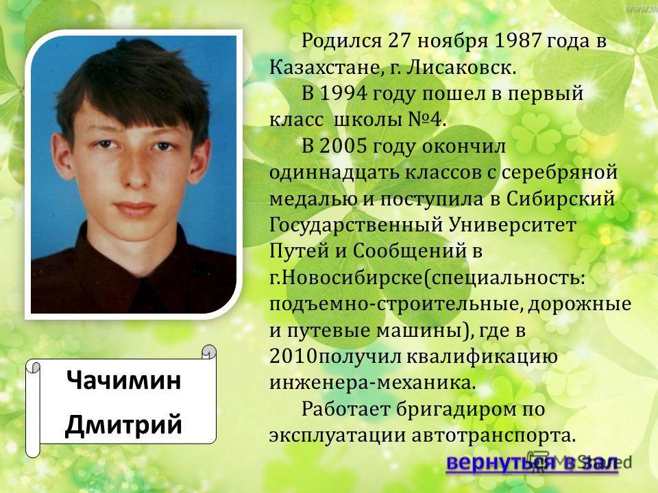 Чачимин Дмитрий Родился 27 ноября 1987 года в Казахстане, г. Лисаковск. В 1994 году пошел в первый класс школы 4. В 2005 году окончил одиннадцать классов с серебряной медалью и поступила в Сибирский Государственный Университет Путей и Сообщений в г.Н