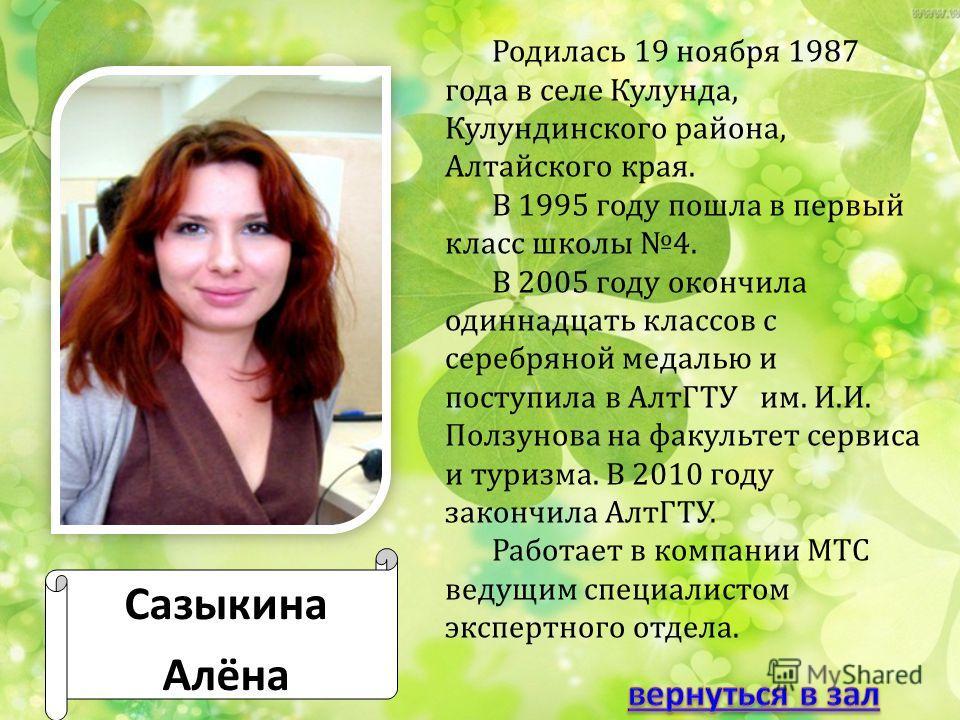 Сазыкина Алёна Родилась 19 ноября 1987 года в селе Кулунда, Кулундинского района, Алтайского края. В 1995 году пошла в первый класс школы 4. В 2005 году окончила одиннадцать классов с серебряной медалью и поступила в АлтГТУ им. И.И. Ползунова на факу