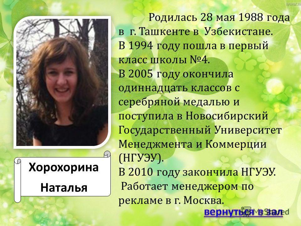 Хорохорина Наталья Родилась 28 мая 1988 года в г. Ташкенте в Узбекистане. В 1994 году пошла в первый класс школы 4. В 2005 году окончила одиннадцать классов с серебряной медалью и поступила в Новосибирский Государственный Университет Менеджмента и Ко