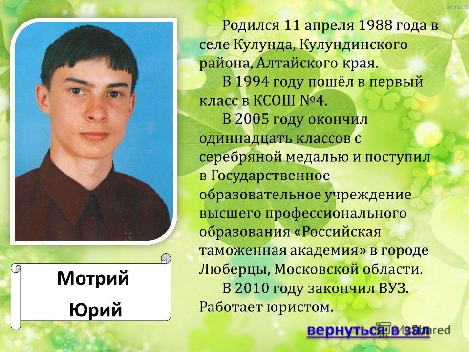 Мотрий Юрий Родился 11 апреля 1988 года в селе Кулунда, Кулундинского района, Алтайского края. В 1994 году пошёл в первый класс в КСОШ 4. В 2005 году окончил одиннадцать классов с серебряной медалью и поступил в Государственное образовательное учрежд
