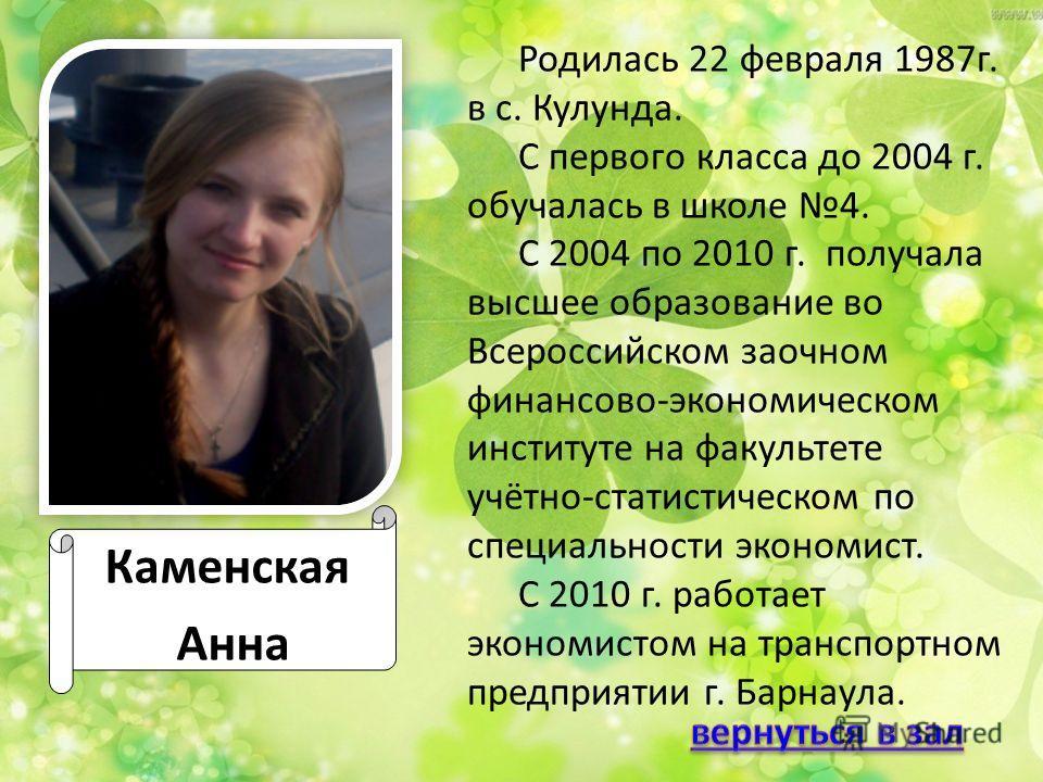 Каменская Анна Родилась 22 февраля 1987 г. в с. Кулунда. С первого класса до 2004 г. обучалась в школе 4. С 2004 по 2010 г. получала высшее образование во Всероссийском заочном финансово-экономическом институте на факультете учётно-статистическом по
