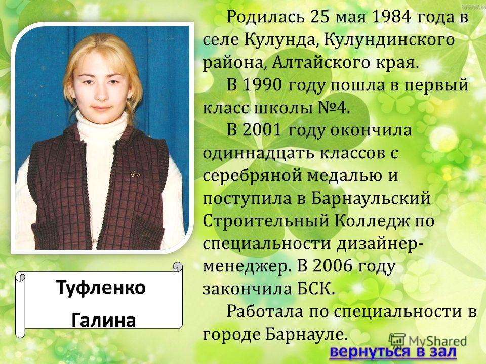 Туфленко Галина Родилась 25 мая 1984 года в селе Кулунда, Кулундинского района, Алтайского края. В 1990 году пошла в первый класс школы 4. В 2001 году окончила одиннадцать классов с серебряной медалью и поступила в Барнаульский Строительный Колледж п