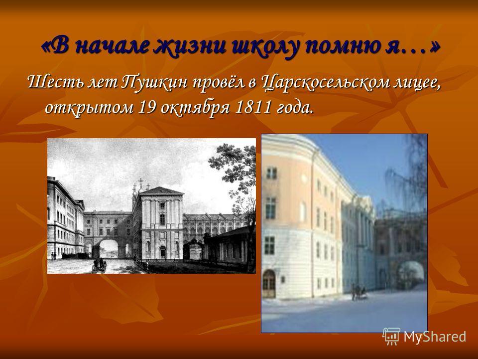 «В начале жизни школу помню я…» Шесть лет Пушкин провёл в Царскосельском лицее, открытом 19 октября 1811 года.