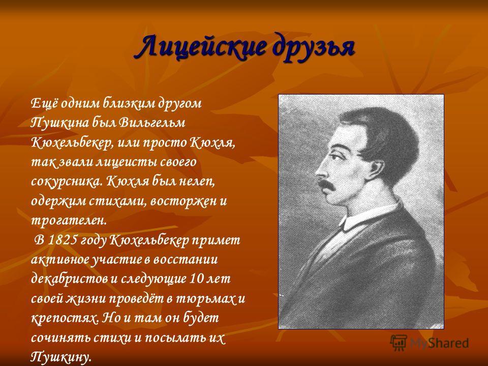 Лицейские друзья Ещё одним близким другом Пушкина был Вильгельм Кюхельбекер, или просто Кюхля, так звали лицеисты своего сокурсника. Кюхля был нелеп, одержим стихами, восторжен и трогателен. В 1825 году Кюхельбекер примет активное участие в восстании