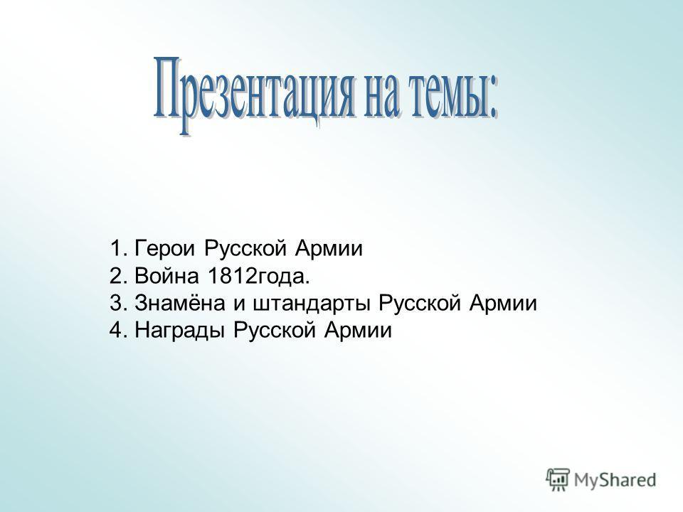 1. Герои Русской Армии 2. Война 1812 года. 3. Знамёна и штандарты Русской Армии 4. Награды Русской Армии