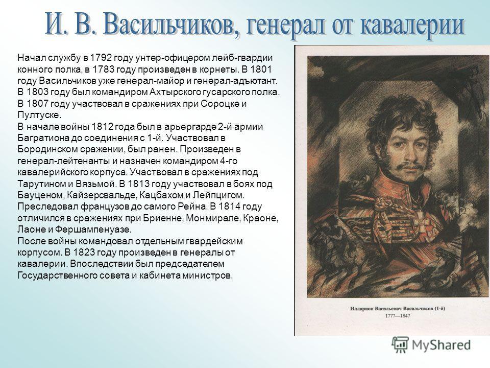 Начал службу в 1792 году унтер-офицером лейб-гвардии конного полка, в 1783 году произведен в корнеты. В 1801 году Васильчиков уже генерал-майор и генерал-адъютант. В 1803 году был командиром Ахтырского гусарского полка. В 1807 году участвовал в сраж