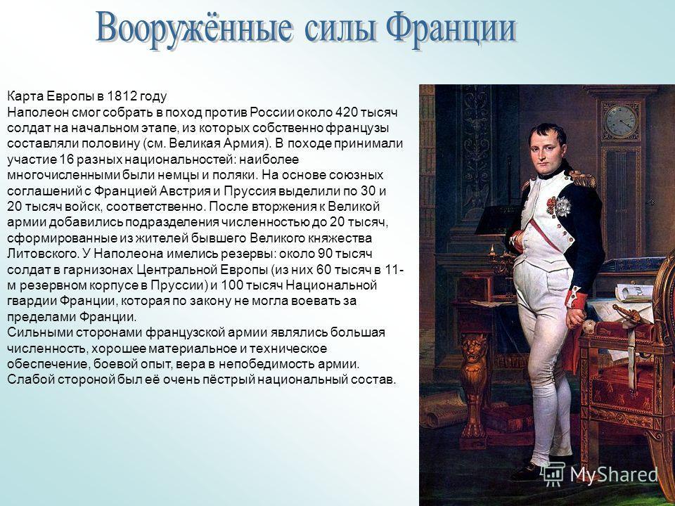Карта Европы в 1812 году Наполеон смог собрать в поход против России около 420 тысяч солдат на начальном этапе, из которых собственно французы составляли половину (см. Великая Армия). В походе принимали участие 16 разных национальностей: наиболее мно