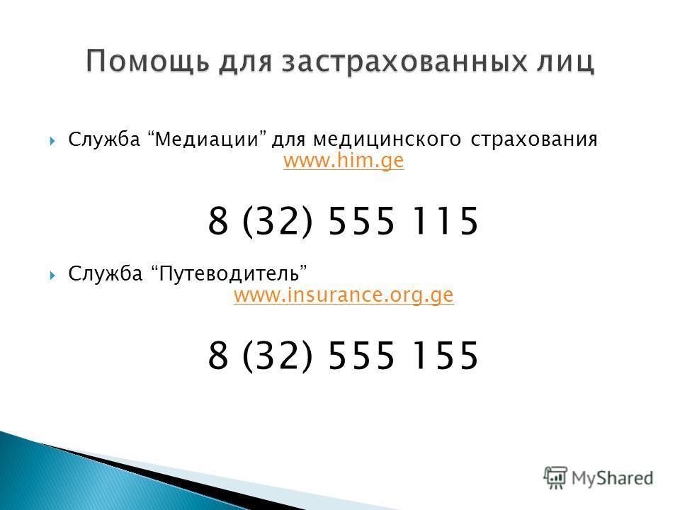 Служба Медиации для медицинского страхования www.him.ge 8 (32) 555 115 Служба Путеводитель www.insurance.org.ge 8 (32) 555 155